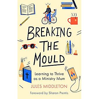 Breaking the Mould - Learning To Thrive As A Ministry Mum - 9780281083