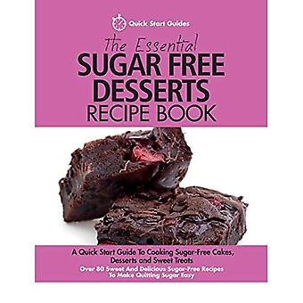 The Essential Sugar Free Desserts Recipe Book: A Quick Start Guide To Cooking Sugar-Free Cakes, Desserts and Sweet Treats. Over 80 Sweet And Delicious Sugar-Free Recipes� To Make Quitting Sugar Easy