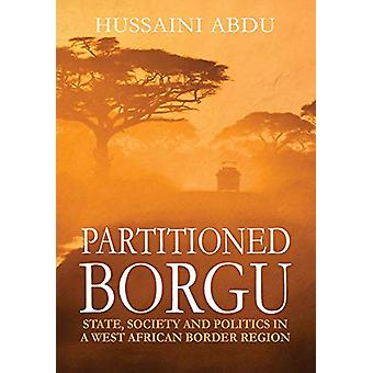 Partitioned Borgu - State - Society and Politics in a West African Bor