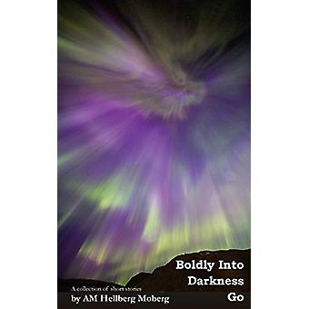Boldly Into Darkness Go - A collection of short stories by Am Hellberg