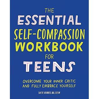Den viktiga självmedkänsla arbetsboken för tonåringar övervinner din inre kritiker och omfamnar dig helt av Katie Krimer