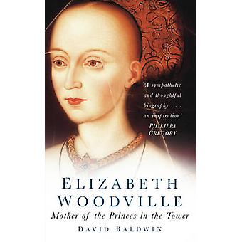 Elizabeth Woodville - Mother of the Princes in the Tower (New edition)
