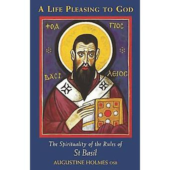 A Life Pleasing to God The Spirituality of the Rules of St Basil by Holmes & Augustine