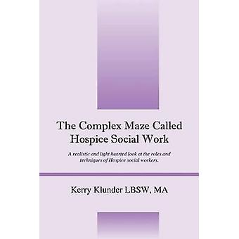 The Complex Maze Called Hospice Social Work  A realistic and light hearted look at the roles and techniques of Hospice social workers by Klunder LBSW MA & Kerry