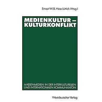 Medienkultur Kulturkonflikt Massenmedien in Der Interkulturellen Und Internationalen Kommunikation von HessL Ttich & Ernest W. B.