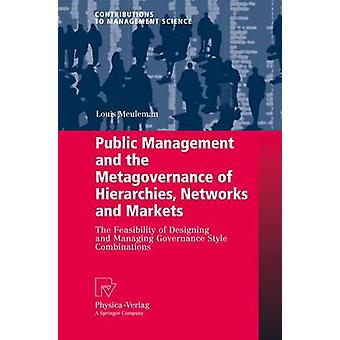 Public Management and the Metagovernance of Hierarchies Networks and Markets  The Feasibility of Designing and Managing Governance Style Combinations by Louis Meuleman