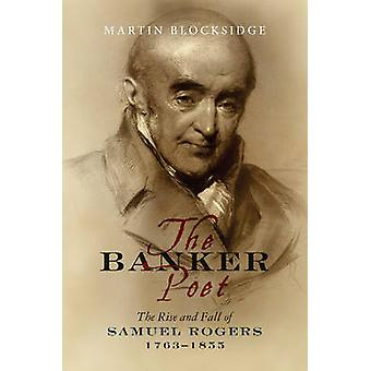 Banker Poet - The Rise & Fall of Samuel Rogers - 1763-1855 by Martin B