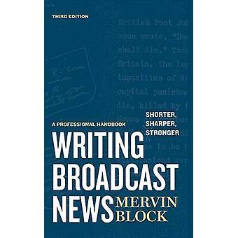 Writing Broadcast News  Shorter Sharper Stronger A Professional Handbook by Block & Mervin