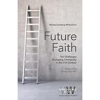 Future Faith Ten Challenges Reshaping Christianity in the 21st Century by GranbergMichaelson & Wesley S.
