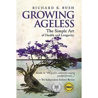 Growing Ageless The Simple Art of Health and Longevity von Bush & Richard E.