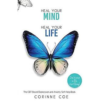 Heal Your Mind Heal Your Life A Mental Health SelfHelp Book for Overcoming Depression and Anxiety by Coe & Corinne