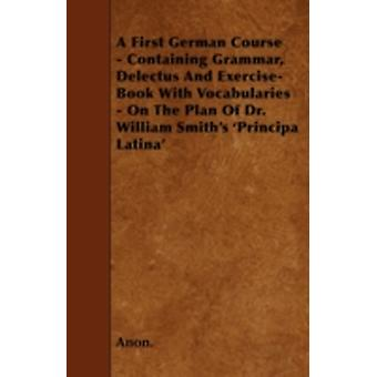A First German Course  Containing Grammar Delectus And ExerciseBook With Vocabularies  On The Plan Of Dr. William Smiths Principa Latina by Anon.