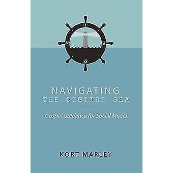 Navigating the Digital Sea Gospel Guidance for Social Media by Marley & Kort