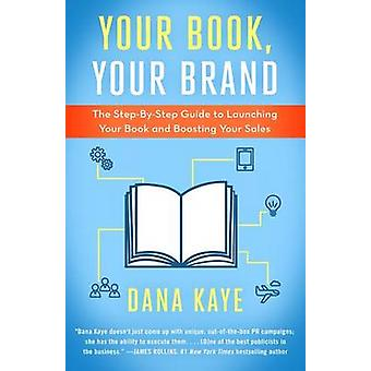 Your Book Your Brand The StepByStep Guide to Launching Your Book and Boosting Your Sales by Kaye & Dana
