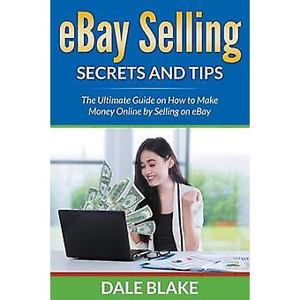 eBay Selling Secrets and Tips The Ultimate Guide on How to Make Money Online by Selling on eBay by Blake & Dale