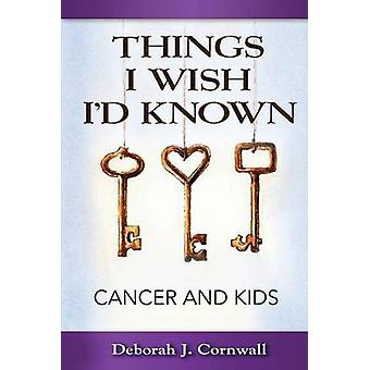 Things I Wish Id Known Cancer and Kids by Cornwall & Deborah J.