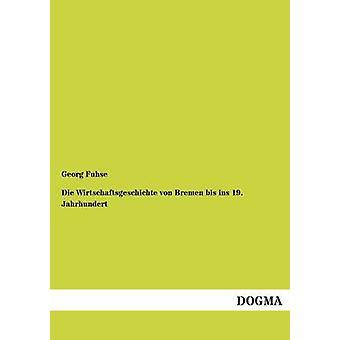 Die Wirtschaftsgeschichte Von Bremen Bis Ins 19. Jahrhundert by Fuhse & Georg