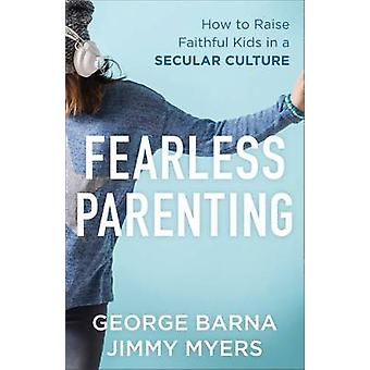 Fearless Parenting  How to Raise Faithful Kids in a Secular Culture by George Barna & Jimmy Myers
