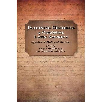 Imagining Histories of Colonial Latin America - Synoptic Methods and P