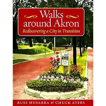 Walks Around Akron - Rediscovering a City in Transition by Russ Musarr