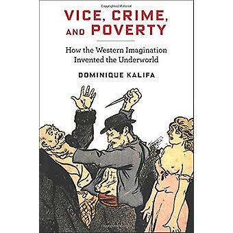 Vice - Crime - and Poverty - How the Western Imagination Invented the