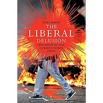 The Liberal Delusion - The Roots of Our Current Moral Crisis by John M