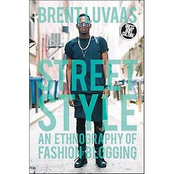 Street Style  An Ethnography of Fashion Blogging by Brent Luvaas