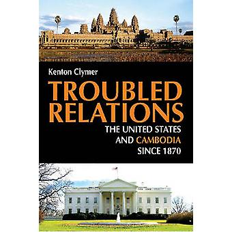 Troubled Relations  The United States and Cambodia since 1870 by Kenton Clymer