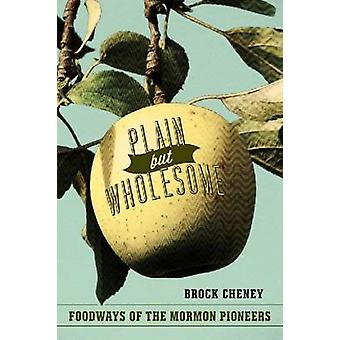 Plain But Wholesome - Foodways of the Mormon Pioneers by Brock Cheney