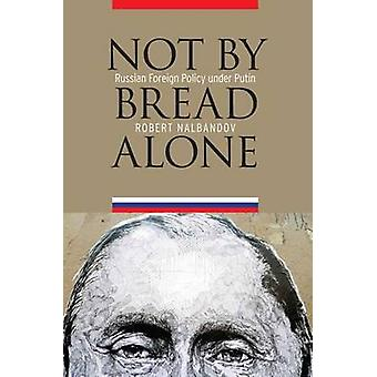 Not by Bread Alone - Russian Foreign Policy Under Putin by Robert Nalb