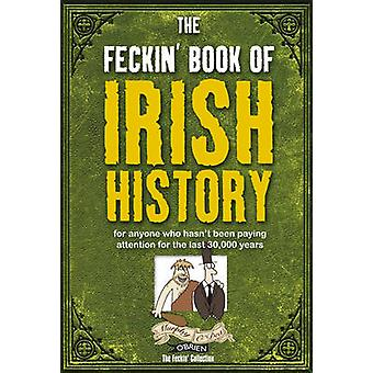 The Feckin' Book of Irish History - For Anyone Who Hasn't Been Paying