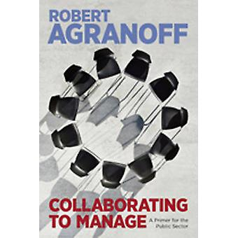 Collaborating to Manage - A Primer for the Public Sector by Robert Agr