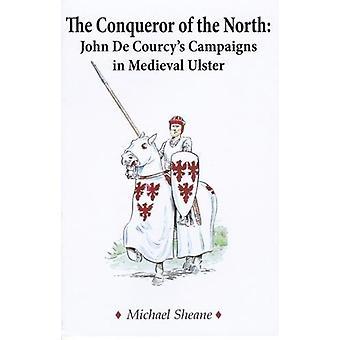 The Conqueror of the North  - John de Courcy's Campaigns in Medieval U