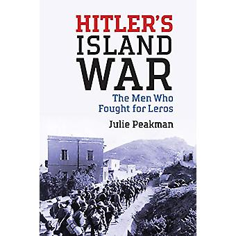 Hitler's Island War - The Men Who Fought for Leros by Julie Peakman -