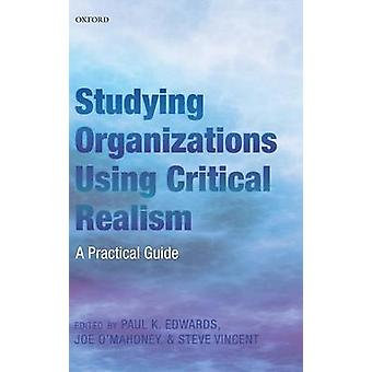 Studying Organizations Using Critical Realism A Practical Guide by Edwards & Paul K.