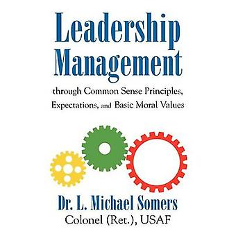 LeadershipManagement Through Common Sense Principles Expectations and Basic Moral Values by Somers & L. Michael