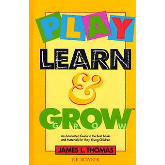Play Learn and Grow An Annotated Guide to the Best Books and Materials for Very Young Children by Thomas & James L.