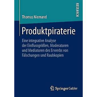 Produktpiraterie  Eine integrative Analyse der Einflussgren Moderatoren und Mediatoren des Erwerbs von Flschungen und Raubkopien by Niemand & Thomas