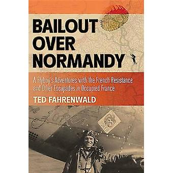 Bailout Over Normandy A Flyboys Adventures with the Français Resistance and Other Escapades in Occupied France par Ted Fahrenwald