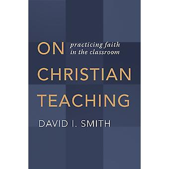 On Christian Teaching  Practicing Faith in the Classroom by David I Smith