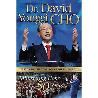 Dr. David Yonggi Cho - Ministering Hope for 50 Years by David Yonggi C