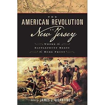 The American Revolution in New Jersey Where the Battlefront Meets the Home Front by Gigantino & James J.