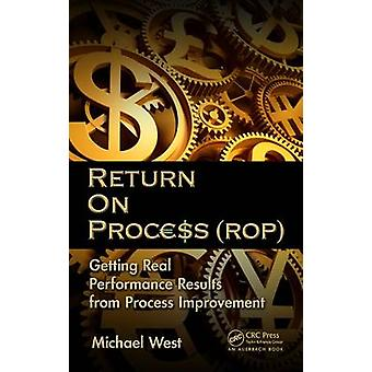 Return On Process ROP  Getting Real Performance Results from Process Improvement by West & Michael