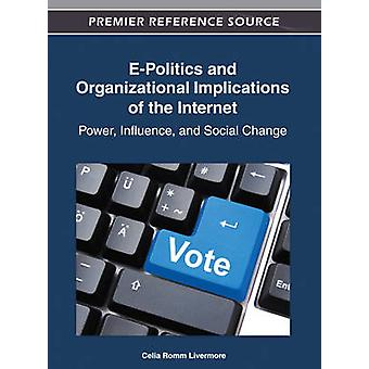 EPolitics and Organizational Implications of the Internet Power Influence and Social Change by Romm Livermore & Celia