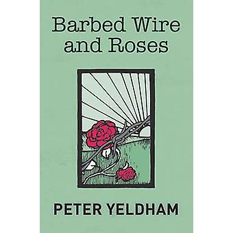 Barbed Wire and Roses by Yeldham & Peter