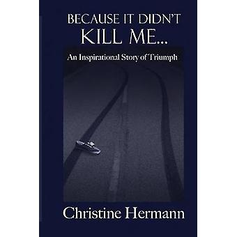 Because It Didnt Kill Me... An Inspirational Story of Triumph by Hermann & Christine