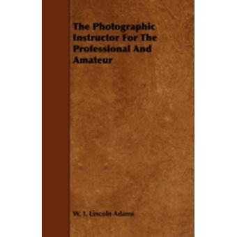 The Photographic Instructor For The Professional And Amateur by Adams & W. I. Lincoln