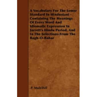 A Vocabulary For The Lower Standard In Hindustani  Containing The Meanings Of Every Word And Idiomatic Expression In Jarretts Hindu Period And In The Selections From The BaghOBahar by Mulvihill & P.