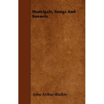 Madrigals Songs And Sonnets by Blaikie & John Arthur