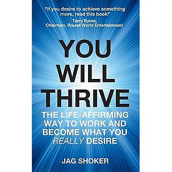 You Will Thrive The LifeAffirming Way to Work and Become What You Really Desire by Shoker & Jag